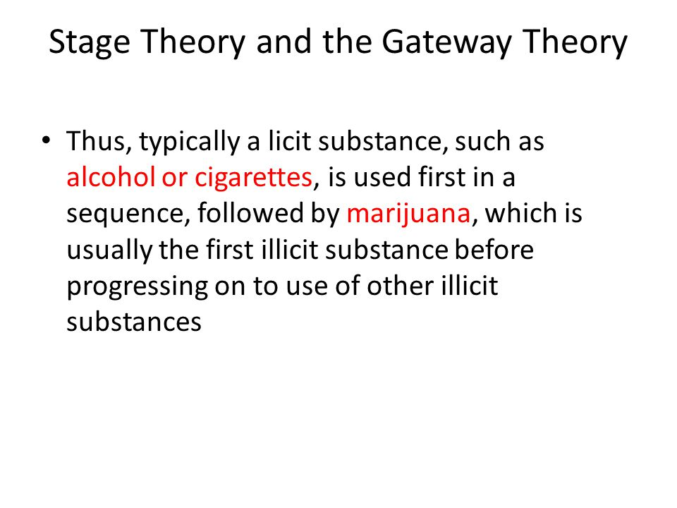 Stage Theory and the Gateway Theory Thus, typically a licit substance, such as alcohol or cigarettes, is used first in a sequence, followed by marijua