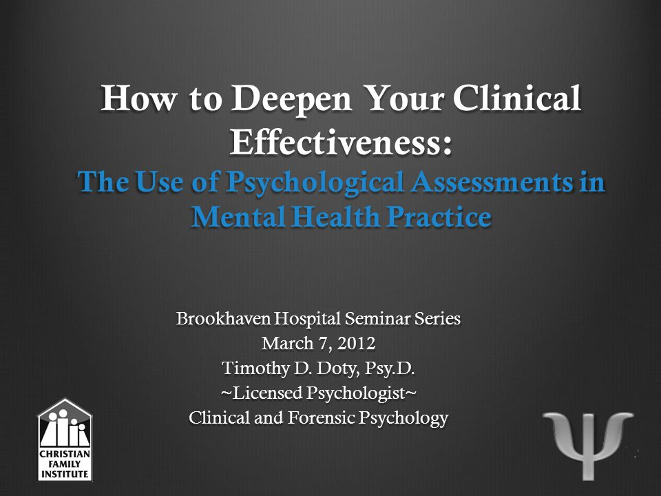 How to Deepen Your Clinical Effectiveness: The Use of Psychological Assessments in Mental Health Practice Brookhaven Hospital Seminar Series March 7, 2012 Timothy D.