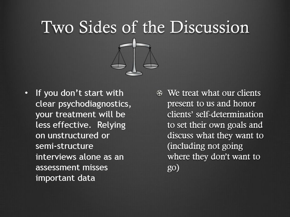 Two Sides of the Discussion We treat what our clients present to us and honor clients' self-determination to set their own goals and discuss what they want to (including not going where they don't want to go) If you don't start with clear psychodiagnostics, your treatment will be less effective.