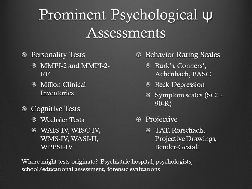 Prominent Psychological ψ Assessments Personality Tests MMPI-2 and MMPI-2- RF Millon Clinical Inventories Cognitive Tests Wechsler Tests WAIS-IV, WISC-IV, WMS-IV, WASI-II, WPPSI-IV Behavior Rating Scales Burk's, Conners', Achenbach, BASC Beck Depression Symptom scales (SCL- 90-R)Projective TAT, Rorschach, Projective Drawings, Bender-Gestalt Where might tests originate.