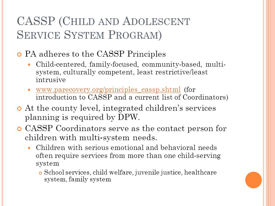 CASSP (C HILD AND A DOLESCENT S ERVICE S YSTEM P ROGRAM ) PA adheres to the CASSP Principles Child-centered, family-focused, community-based, multi- system, culturally competent, least restrictive/least intrusive www.parecovery.org/principles_cassp.shtml (for introduction to CASSP and a current list of Coordinators) www.parecovery.org/principles_cassp.shtml At the county level, integrated children's services planning is required by DPW.