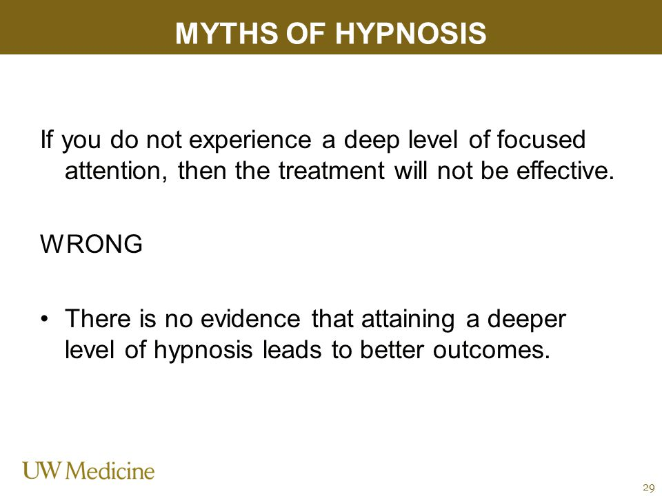 MYTHS OF HYPNOSIS If you do not experience a deep level of focused attention, then the treatment will not be effective.