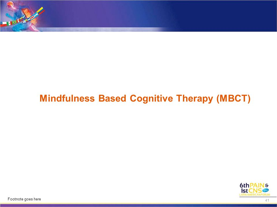Mindfulness Based Cognitive Therapy (MBCT) Footnote goes here 41