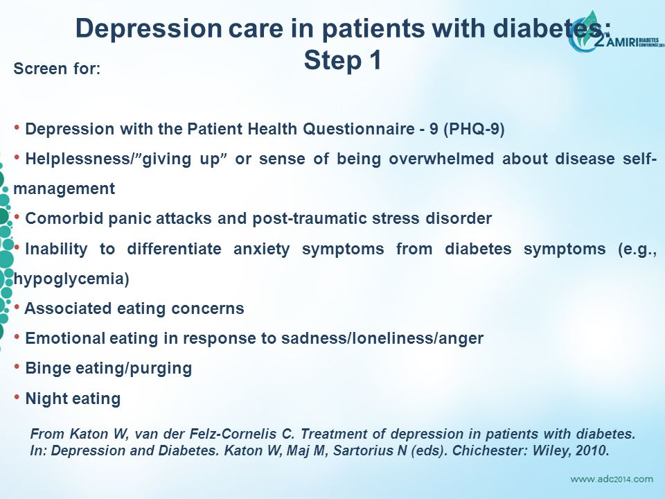 Screen for: Depression with the Patient Health Questionnaire - 9 (PHQ-9) Helplessness/ giving up or sense of being overwhelmed about disease self- management Comorbid panic attacks and post-traumatic stress disorder Inability to differentiate anxiety symptoms from diabetes symptoms (e.g., hypoglycemia) Associated eating concerns Emotional eating in response to sadness/loneliness/anger Binge eating/purging Night eating Depression care in patients with diabetes: Step 1 From Katon W, van der Felz-Cornelis C.