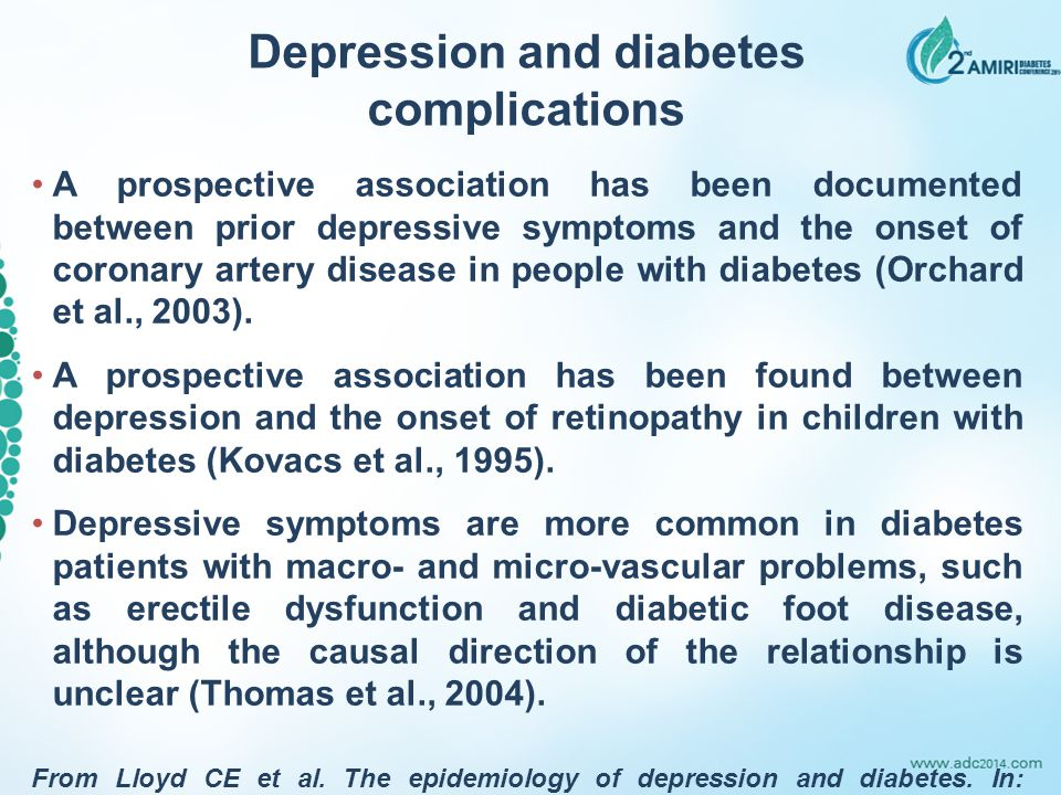 Depression and diabetes complications A prospective association has been documented between prior depressive symptoms and the onset of coronary artery disease in people with diabetes (Orchard et al., 2003).