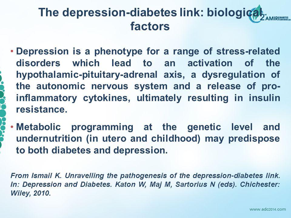 The depression-diabetes link: biological factors Depression is a phenotype for a range of stress-related disorders which lead to an activation of the hypothalamic-pituitary-adrenal axis, a dysregulation of the autonomic nervous system and a release of pro- inflammatory cytokines, ultimately resulting in insulin resistance.