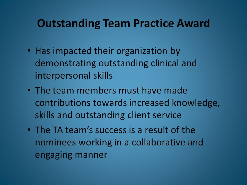 Outstanding Team Practice Award Has impacted their organization by demonstrating outstanding clinical and interpersonal skills The team members must have made contributions towards increased knowledge, skills and outstanding client service The TA team's success is a result of the nominees working in a collaborative and engaging manner