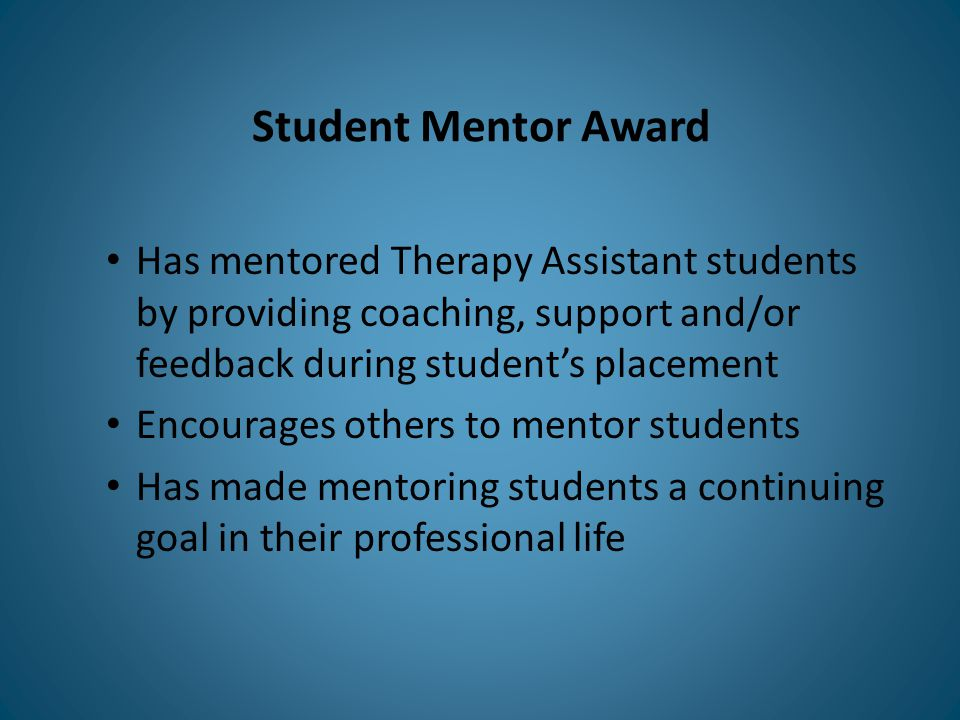 Student Mentor Award Has mentored Therapy Assistant students by providing coaching, support and/or feedback during student's placement Encourages others to mentor students Has made mentoring students a continuing goal in their professional life