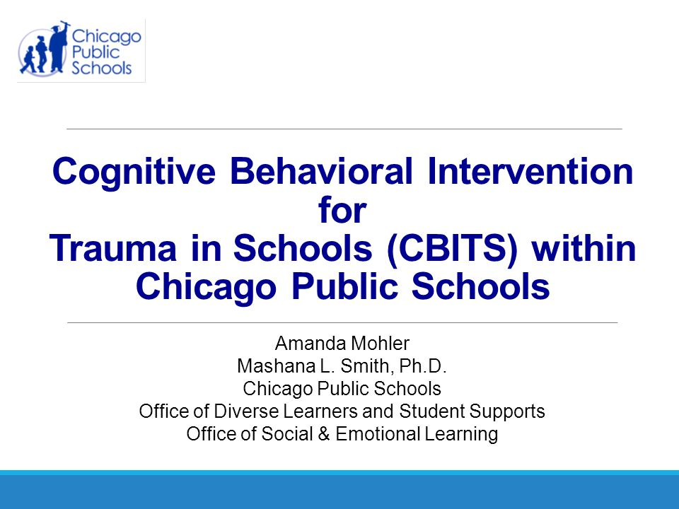 Cognitive Behavioral Intervention for Trauma in Schools (Jaycox, 2004) Includes 10, one hour cognitive behavioral therapy group sessions Recommended for students ages 11-15 Skill Areas of the Intervention: ◦ Psychoeducation and Relaxation ◦ Realistic and Helpful Thinking ◦ Social Problem Solving Parent Education Teacher Education