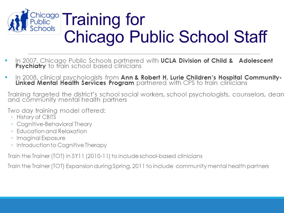 Training for Chicago Public School Staff  In 2007, Chicago Public Schools partnered with UCLA Division of Child & Adolescent Psychiatry to train scho