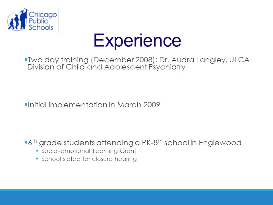 Experience  Two day training (December 2008); Dr. Audra Langley, ULCA Division of Child and Adolescent Psychiatry  Initial implementation in March 2