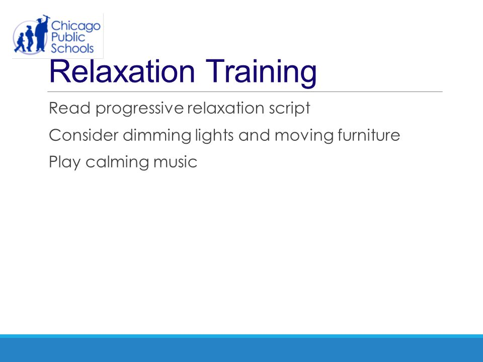 Relaxation Training Read progressive relaxation script Consider dimming lights and moving furniture Play calming music