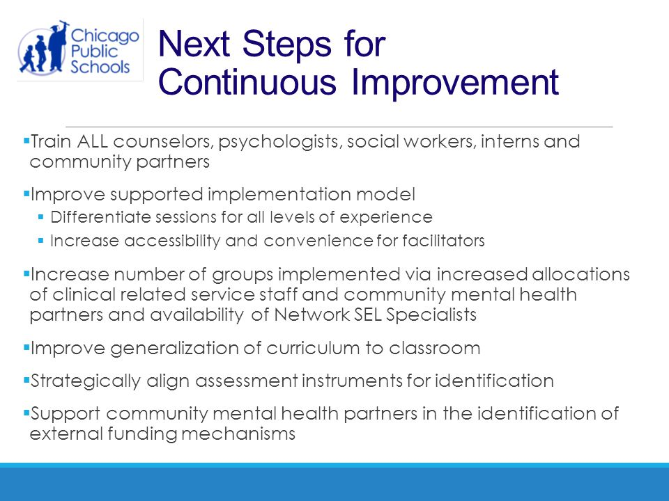 Next Steps for Continuous Improvement  Train ALL counselors, psychologists, social workers, interns and community partners  Improve supported implem