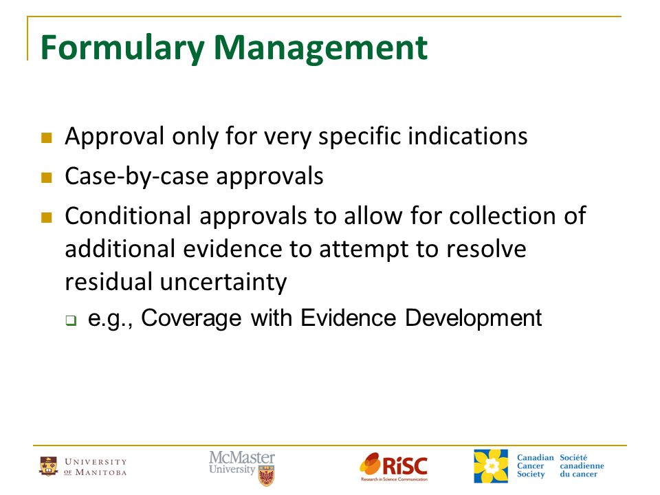Formulary Management Approval only for very specific indications Case-by-case approvals Conditional approvals to allow for collection of additional ev