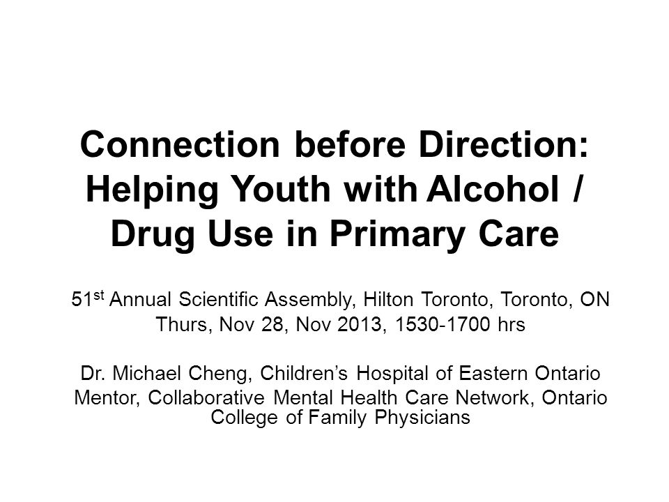 Connection before Direction: Helping Youth with Alcohol / Drug Use in Primary Care 51 st Annual Scientific Assembly, Hilton Toronto, Toronto, ON Thurs, Nov 28, Nov 2013, 1530-1700 hrs Dr.