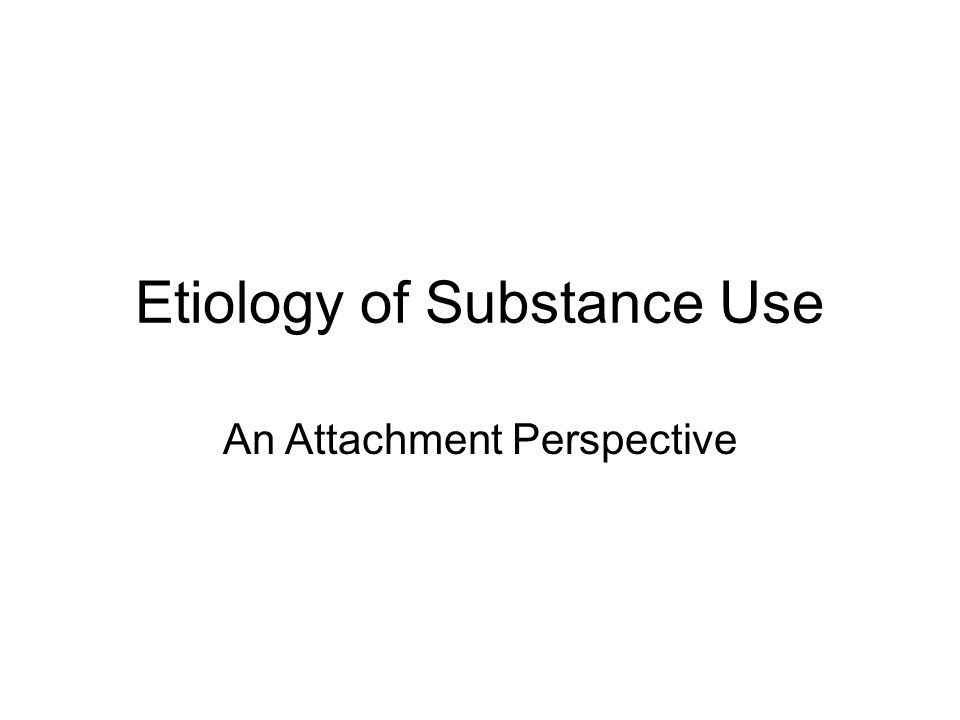 Etiology of Substance Use An Attachment Perspective