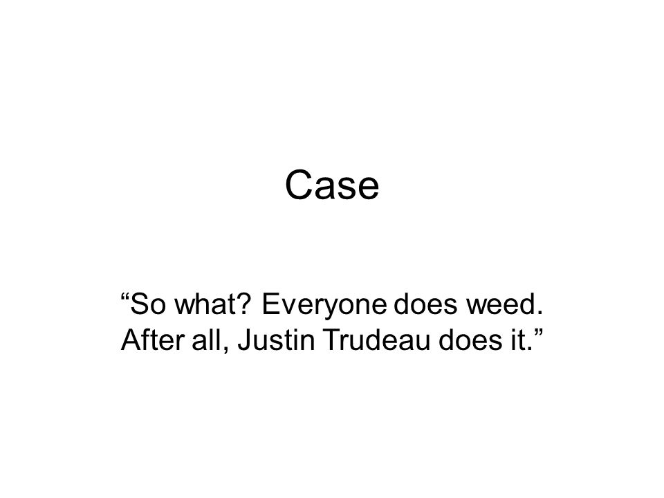 Case So what Everyone does weed. After all, Justin Trudeau does it.