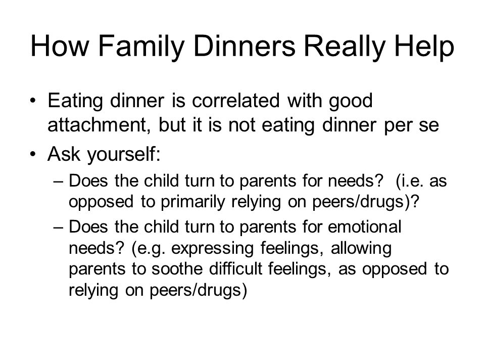 How Family Dinners Really Help Eating dinner is correlated with good attachment, but it is not eating dinner per se Ask yourself: –Does the child turn