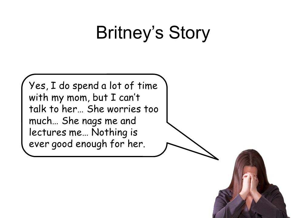 Britney's Story Yes, I do spend a lot of time with my mom, but I can't talk to her… She worries too much… She nags me and lectures me… Nothing is ever