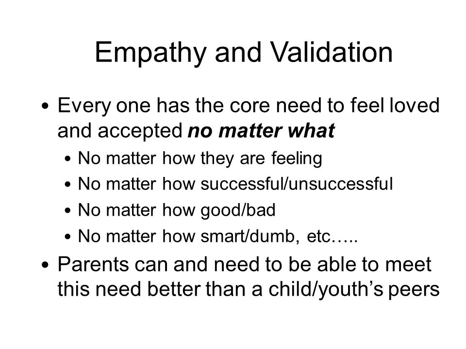 Empathy and Validation Every one has the core need to feel loved and accepted no matter what No matter how they are feeling No matter how successful/unsuccessful No matter how good/bad No matter how smart/dumb, etc…..
