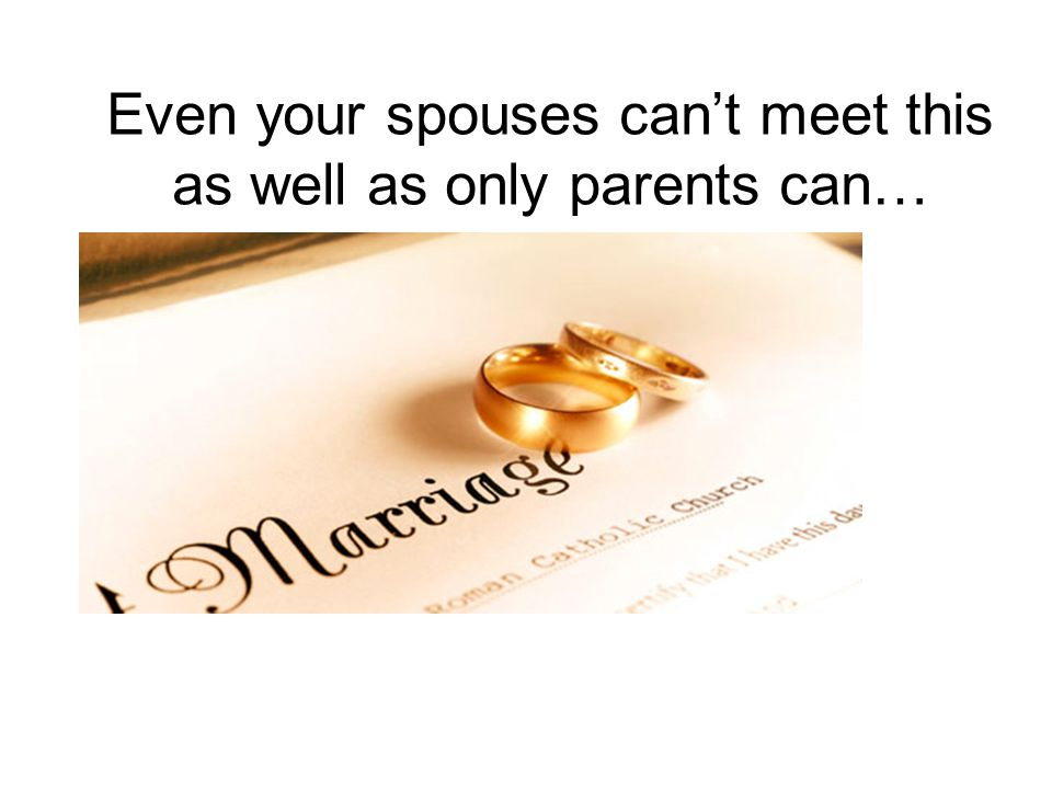 Even your spouses can't meet this as well as only parents can…
