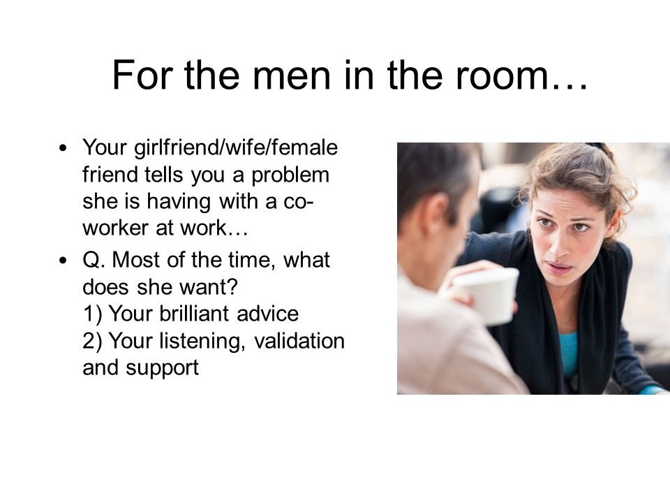 For the men in the room… Your girlfriend/wife/female friend tells you a problem she is having with a co- worker at work… Q. Most of the time, what doe