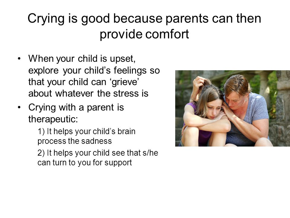 Crying is good because parents can then provide comfort When your child is upset, explore your child's feelings so that your child can 'grieve' about