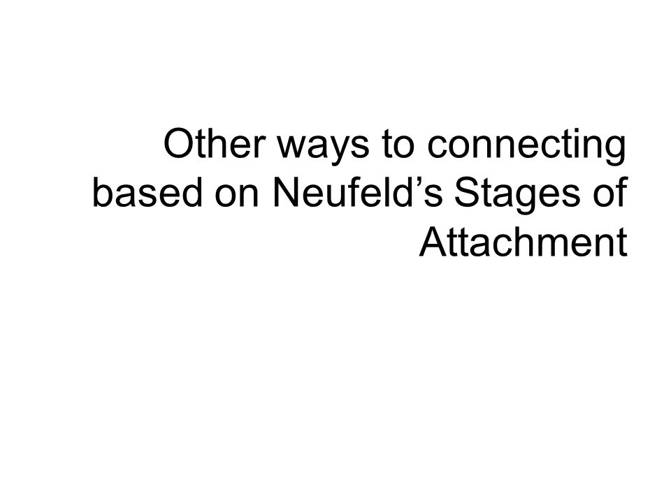 Other ways to connecting based on Neufeld's Stages of Attachment