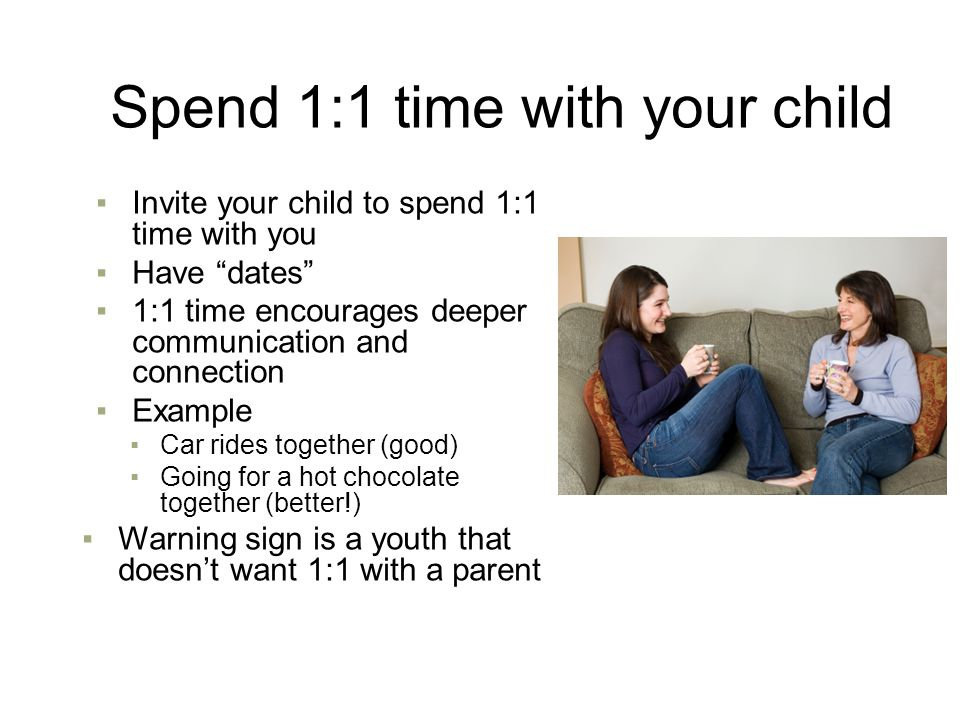 "Spend 1:1 time with your child ▪Invite your child to spend 1:1 time with you ▪Have ""dates"" ▪1:1 time encourages deeper communication and connection ▪E"