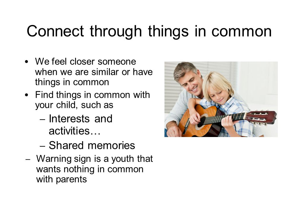 Connect through things in common We feel closer someone when we are similar or have things in common Find things in common with your child, such as – Interests and activities… – Shared memories – Warning sign is a youth that wants nothing in common with parents