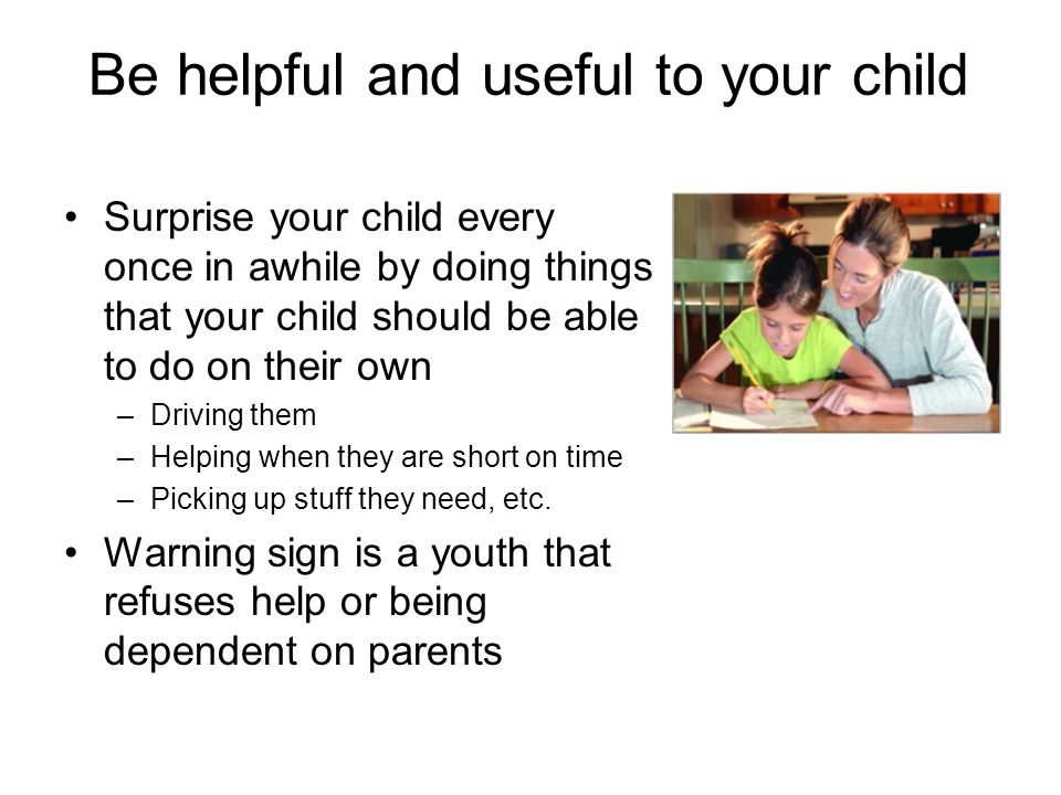 Be helpful and useful to your child Surprise your child every once in awhile by doing things that your child should be able to do on their own –Driving them –Helping when they are short on time –Picking up stuff they need, etc.