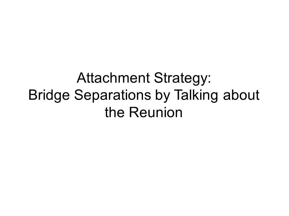 Attachment Strategy: Bridge Separations by Talking about the Reunion