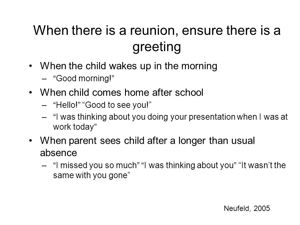 When there is a reunion, ensure there is a greeting When the child wakes up in the morning – Good morning! When child comes home after school – Hello! Good to see you! – I was thinking about you doing your presentation when I was at work today When parent sees child after a longer than usual absence – I missed you so much I was thinking about you It wasn't the same with you gone Neufeld, 2005