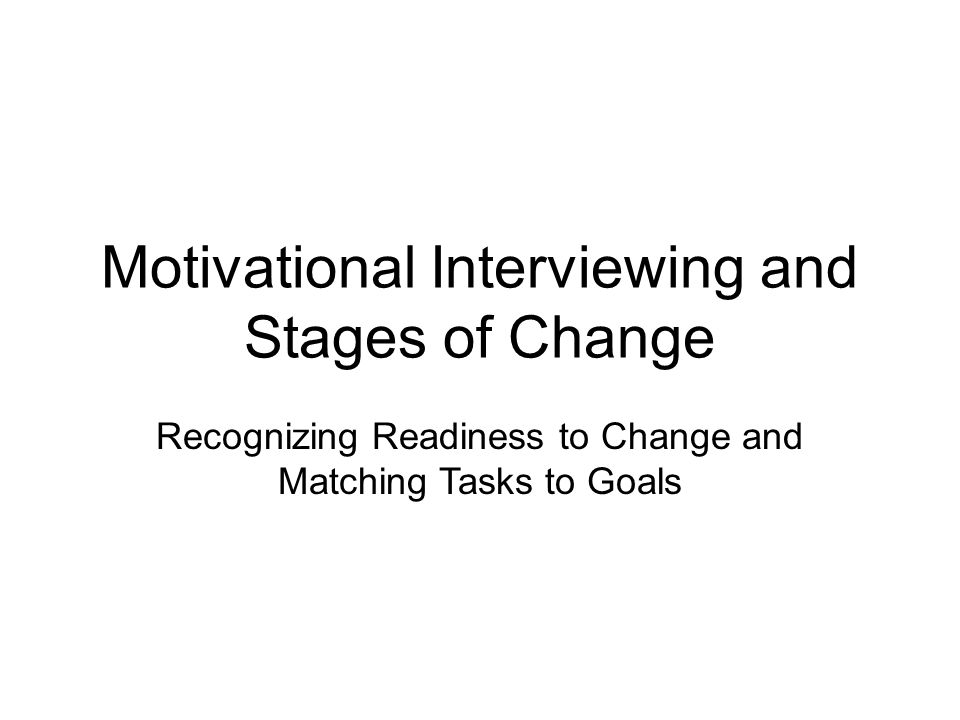Motivational Interviewing and Stages of Change Recognizing Readiness to Change and Matching Tasks to Goals
