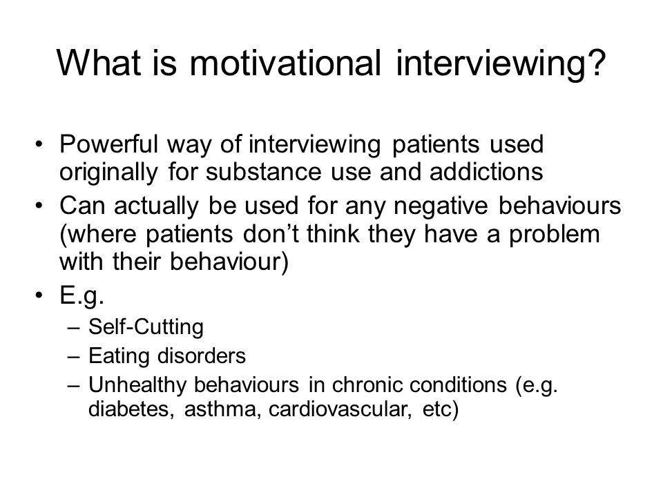 What is motivational interviewing? Powerful way of interviewing patients used originally for substance use and addictions Can actually be used for any