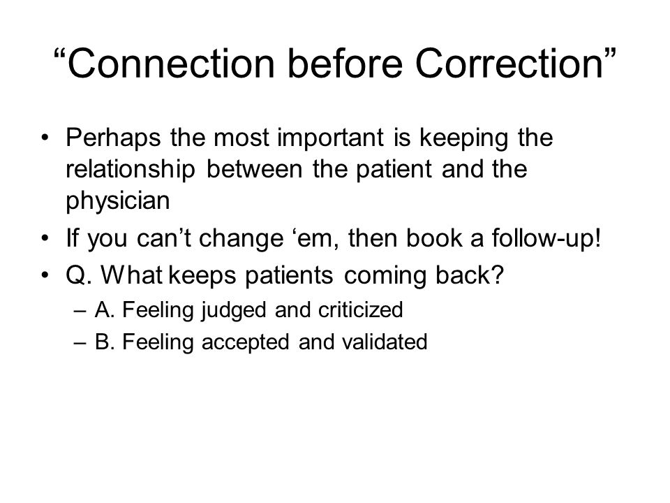 Connection before Correction Perhaps the most important is keeping the relationship between the patient and the physician If you can't change 'em, then book a follow-up.