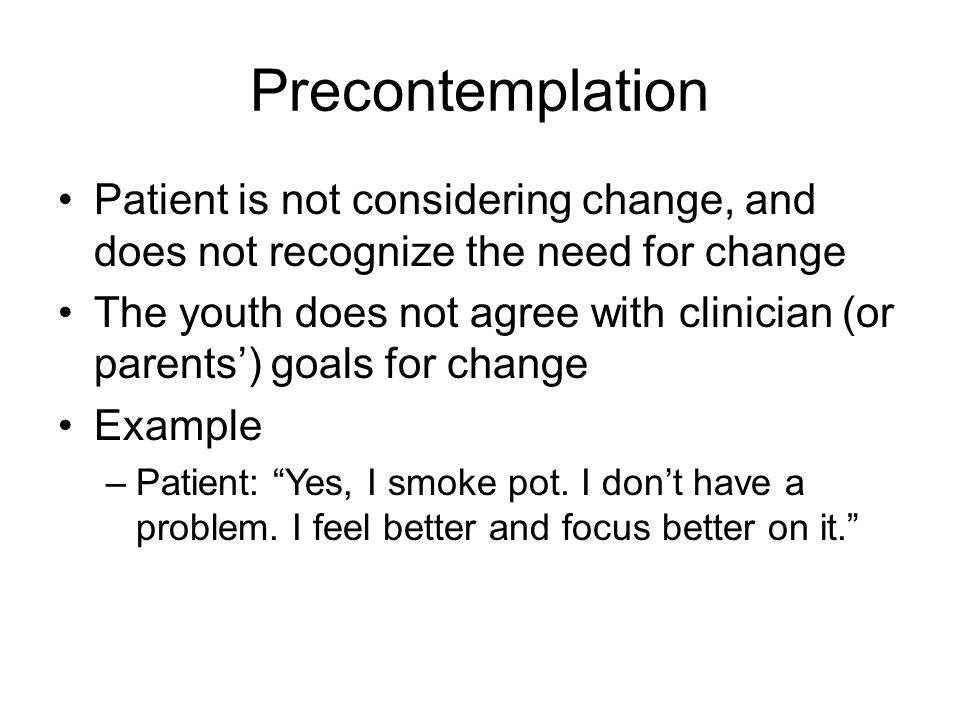 Precontemplation Patient is not considering change, and does not recognize the need for change The youth does not agree with clinician (or parents') goals for change Example –Patient: Yes, I smoke pot.