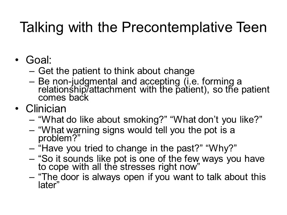 Talking with the Precontemplative Teen Goal: –Get the patient to think about change –Be non-judgmental and accepting (i.e.