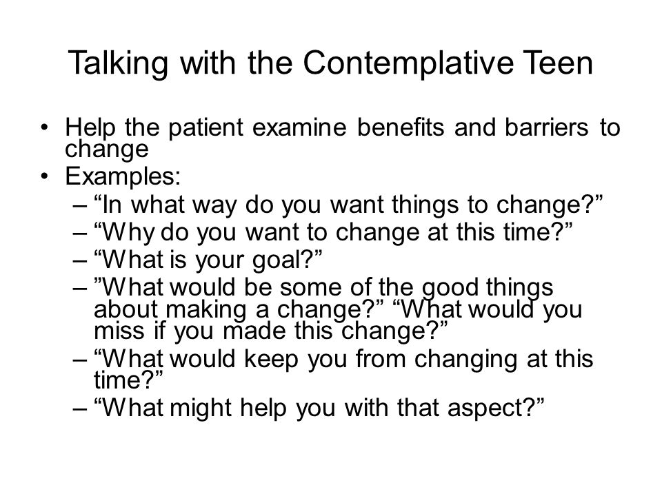 "Talking with the Contemplative Teen Help the patient examine benefits and barriers to change Examples: –""In what way do you want things to change?"" –"""