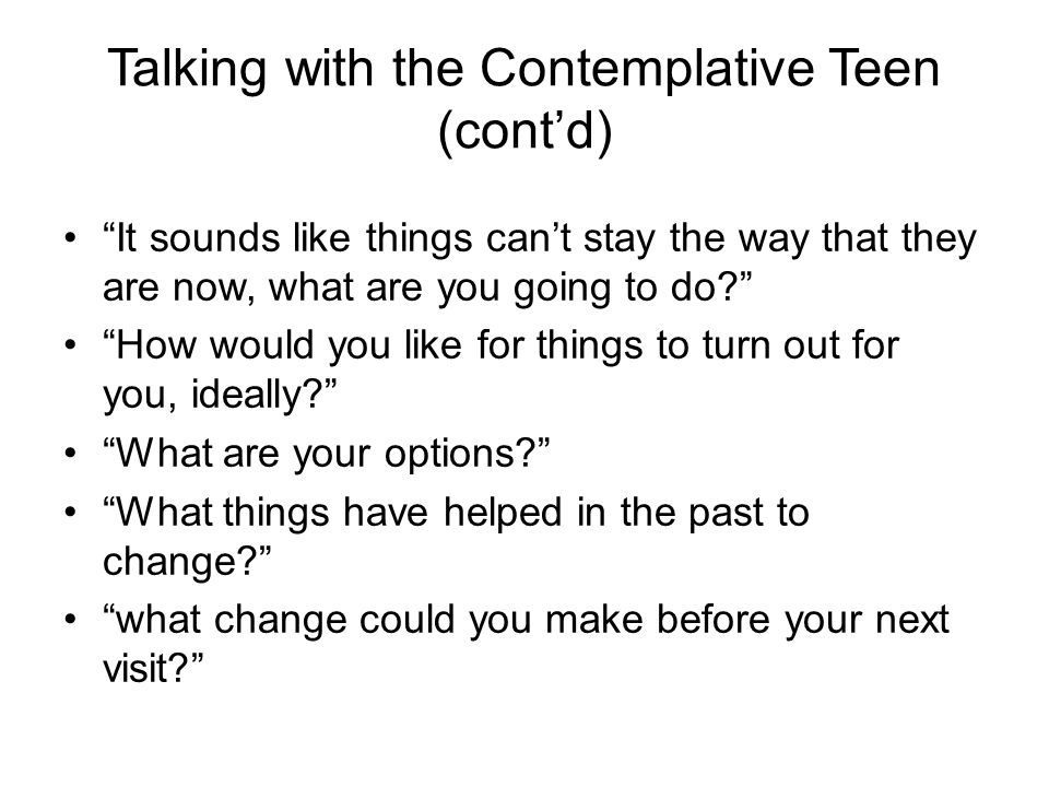 "Talking with the Contemplative Teen (cont'd) ""It sounds like things can't stay the way that they are now, what are you going to do?"" ""How would you li"