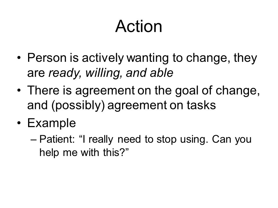 Action Person is actively wanting to change, they are ready, willing, and able There is agreement on the goal of change, and (possibly) agreement on t