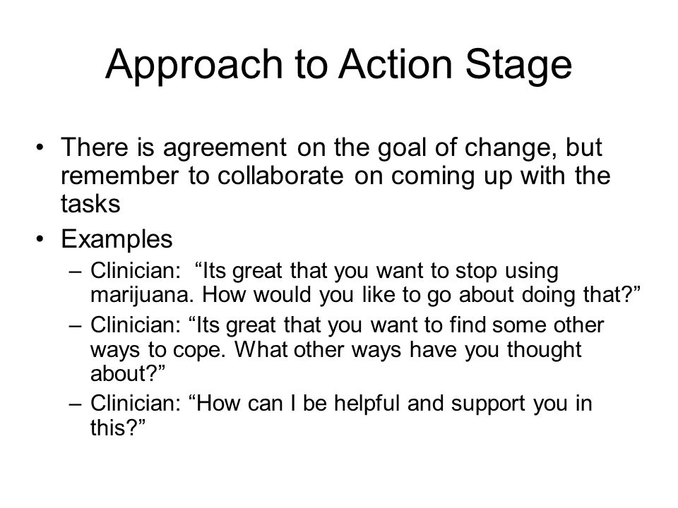 Approach to Action Stage There is agreement on the goal of change, but remember to collaborate on coming up with the tasks Examples –Clinician: Its great that you want to stop using marijuana.