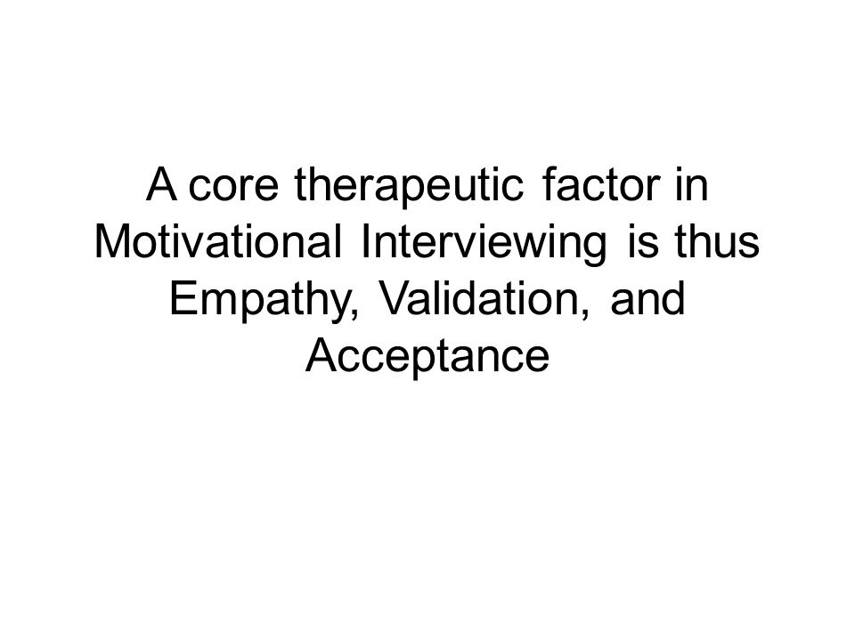 A core therapeutic factor in Motivational Interviewing is thus Empathy, Validation, and Acceptance
