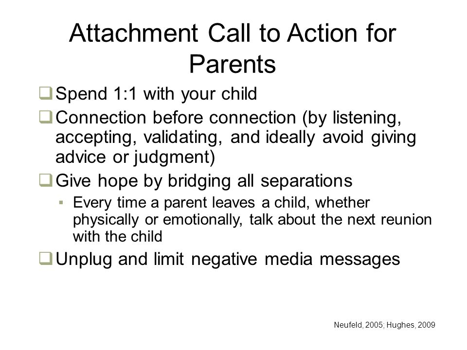 Attachment Call to Action for Parents  Spend 1:1 with your child  Connection before connection (by listening, accepting, validating, and ideally avoid giving advice or judgment)  Give hope by bridging all separations ▪Every time a parent leaves a child, whether physically or emotionally, talk about the next reunion with the child  Unplug and limit negative media messages Neufeld, 2005; Hughes, 2009