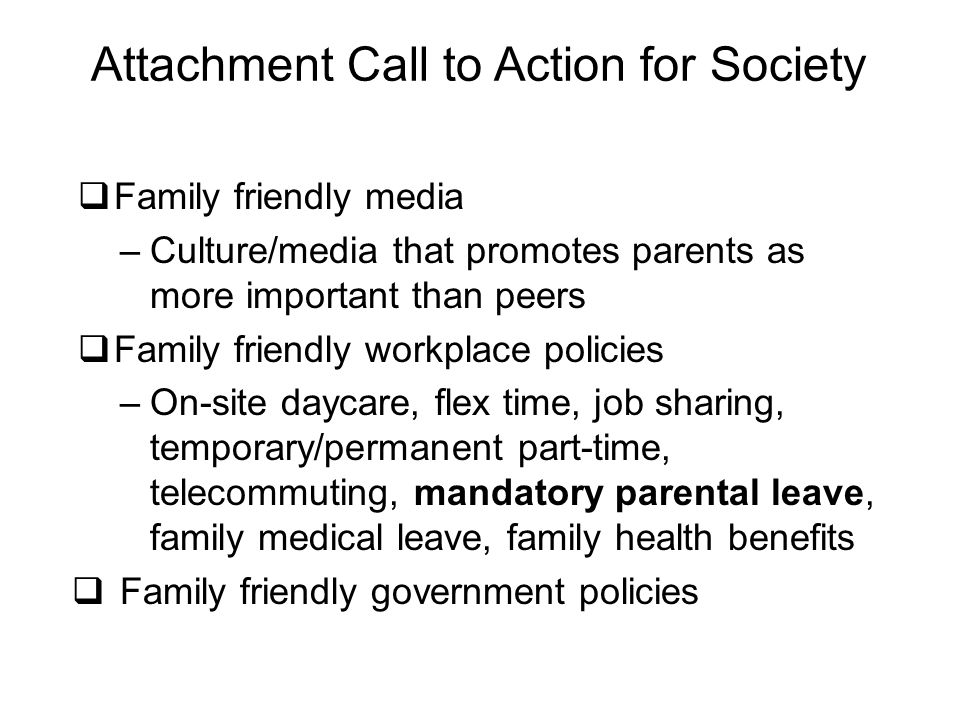 Attachment Call to Action for Society  Family friendly media –Culture/media that promotes parents as more important than peers  Family friendly workplace policies –On-site daycare, flex time, job sharing, temporary/permanent part-time, telecommuting, mandatory parental leave, family medical leave, family health benefits  Family friendly government policies