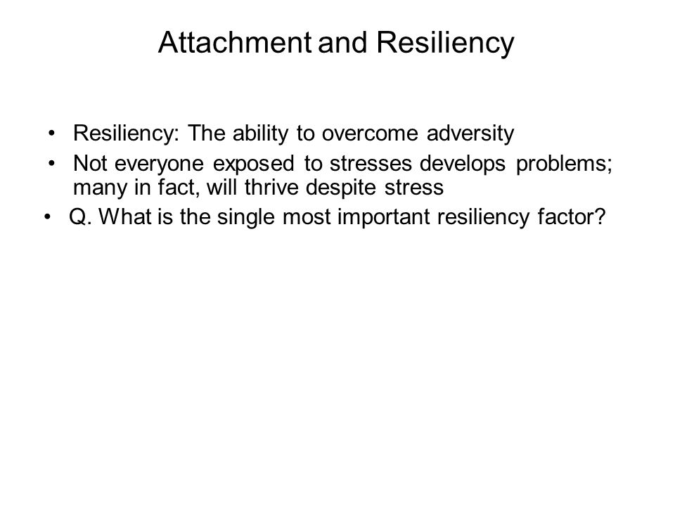 Attachment and Resiliency Resiliency: The ability to overcome adversity Not everyone exposed to stresses develops problems; many in fact, will thrive despite stress Q.