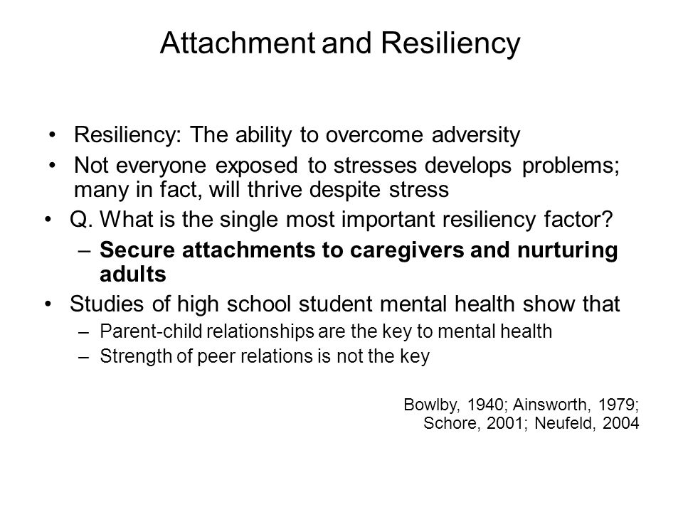 Attachment and Resiliency Resiliency: The ability to overcome adversity Not everyone exposed to stresses develops problems; many in fact, will thrive