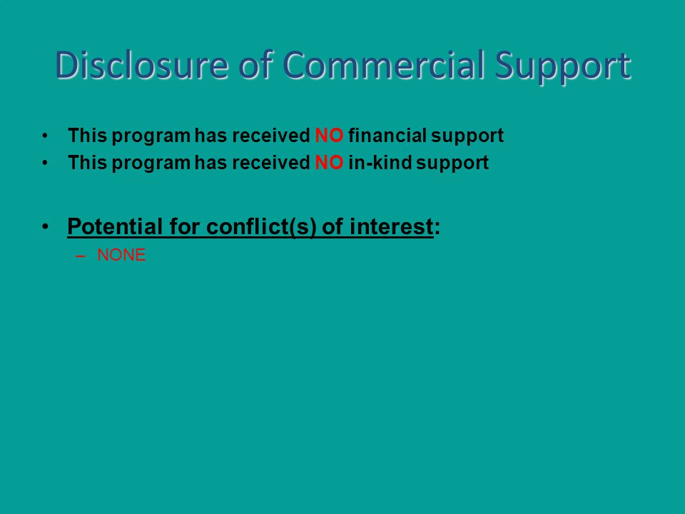 Disclosure of Commercial Support This program has received NO financial support This program has received NO in-kind support Potential for conflict(s) of interest: –NONE