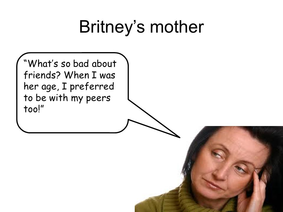 "Britney's mother ""What's so bad about friends? When I was her age, I preferred to be with my peers too!"""