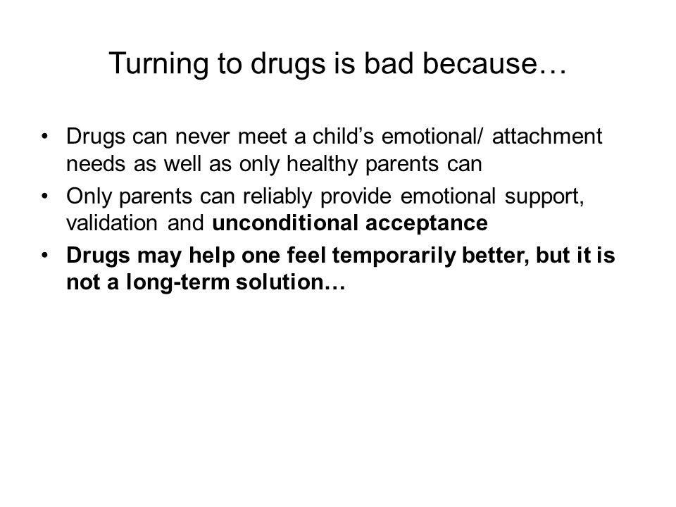 Turning to drugs is bad because… Drugs can never meet a child's emotional/ attachment needs as well as only healthy parents can Only parents can relia